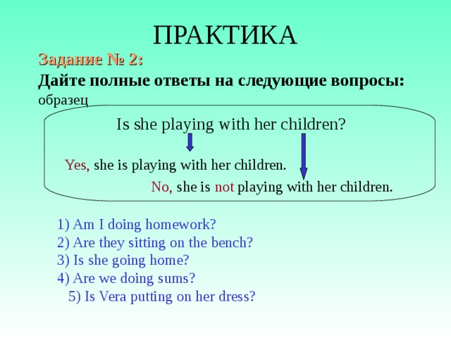 ПРАКТИКА Задание № 2: Дайте  полные ответы на следующие вопросы: образец  Is she playing with her children?  Yes,  she is playing with her children.   No, she is not playing with her children. 1) Am I doing homework? 2) Are they sitting on the bench? 3) Is she going home? 4) Are we doing sums? 5) Is Vera putting on her dress?