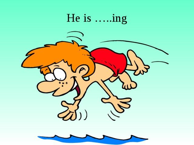 He is …..ing