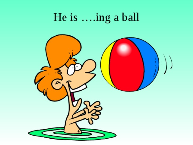 He is ….ing a ball