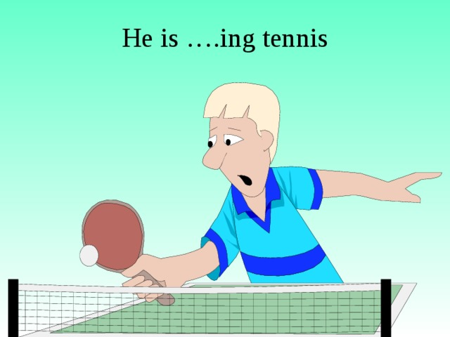 He is ….ing tennis