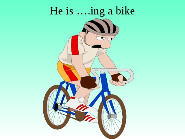 He is ….ing a bike