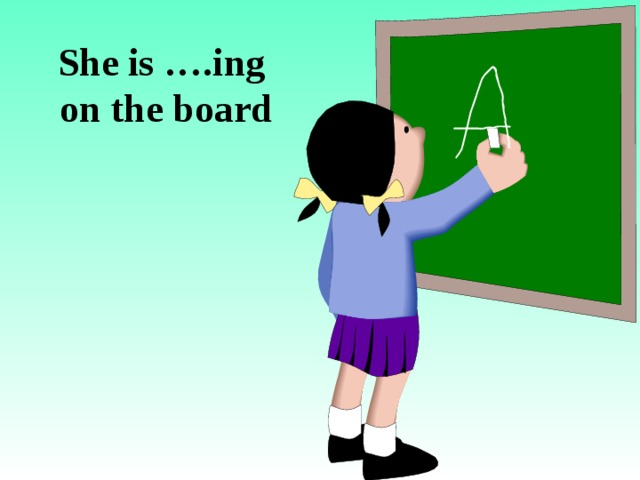 She is ….ing  on the board