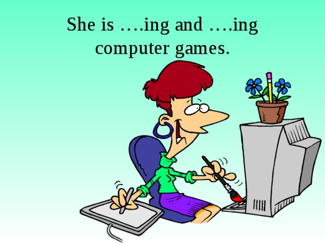 She is ….ing and ….ing computer games.