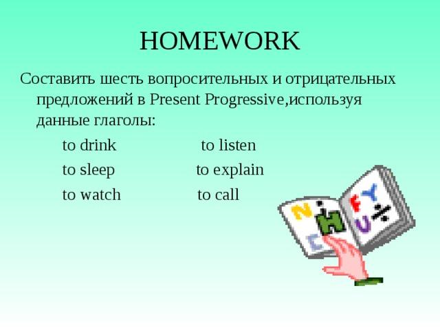 HOMEWORK Составить шесть вопросительных и отрицательных предложений в Present Progressive ,используя данные глаголы:  to drink to listen  to sleep to explain  to watch to call