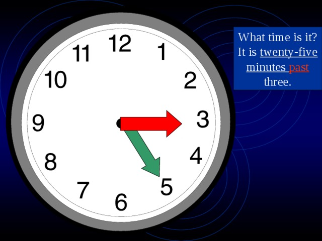 What time is it? It is twenty-five minutes past three.