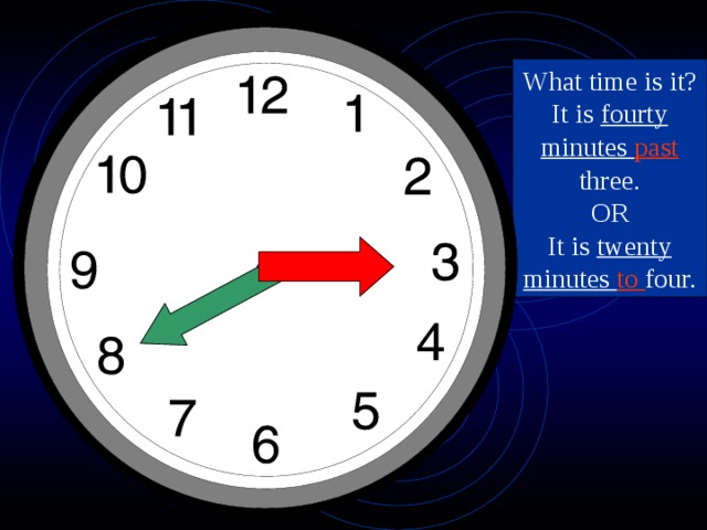 What time is it? It is fourty minutes past three. OR It is twenty minutes to four.
