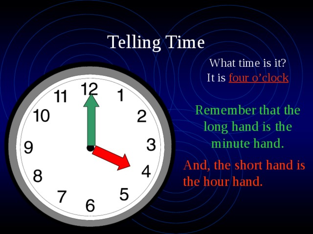 What time is it? It is four o'clock Remember that the long hand is the minute hand. And, the short hand is the hour hand.