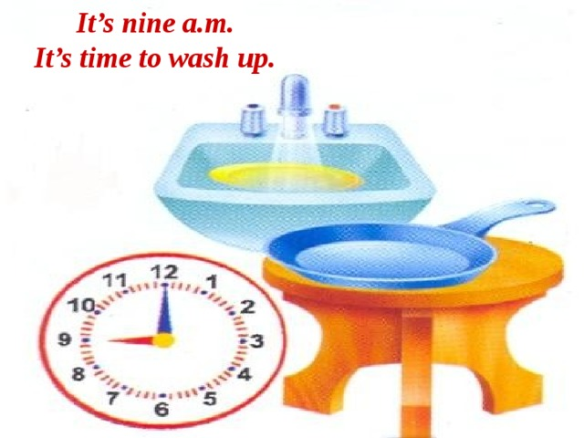 It's nine a.m. It's time to wash up.