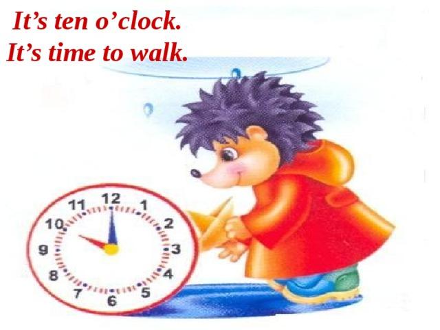 It's ten o'clock. It's time to walk.