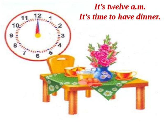 It's twelve a.m. It's time to have dinner.