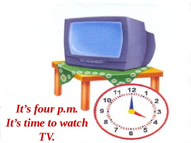 It's four p.m. It's time to watch TV.