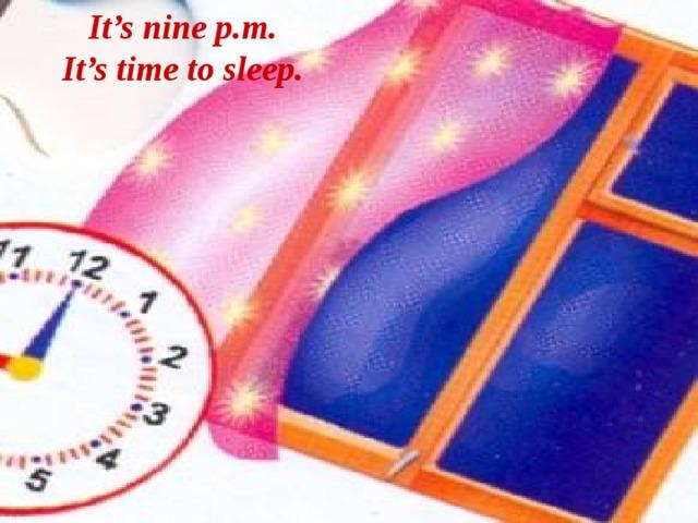 It's nine p.m. It's time to sleep.
