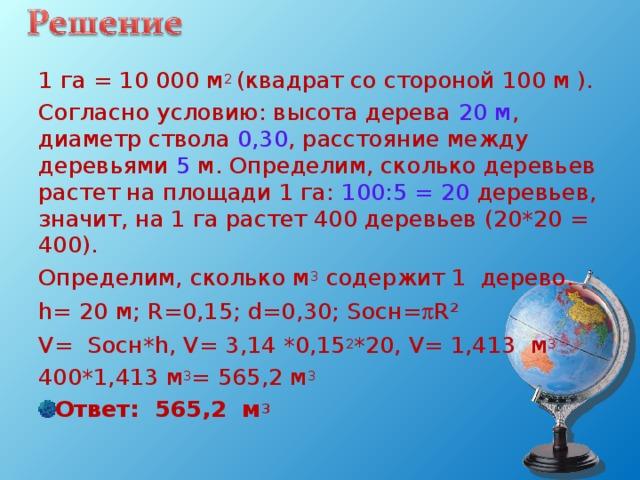 1 га = 10000 м 2 (квадрат со стороной 100 м ). Согласно условию: высота дерева 20 м , диаметр ствола 0,30 , расстояние между деревьями 5 м. Определим, сколько деревьев растет на площади 1 га: 100:5 = 20 деревьев, значит, на 1 га растет 400 деревьев (20*20 = 400). Определим, сколько м 3 содержит 1 дерево. h = 20 м; R =0,15; d =0,30; S осн=  R² V = S осн* h , V = 3,14 * 0, 15 2 *2 0, V = 1, 413 м 3 400 * 1, 413 м 3 = 5 65 , 2 м 3