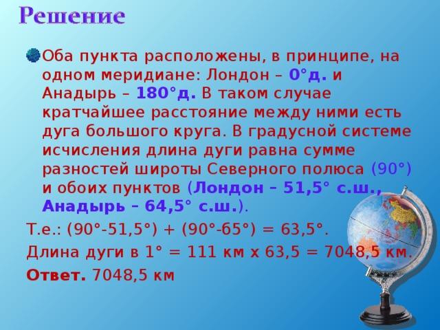 Оба пункта расположены, в принципе, на одном меридиане: Лондон – 0°д. и Анадырь – 180°д. В таком случае кратчайшее расстояние между ними есть дуга большого круга. В градусной системе исчисления длина дуги равна сумме разностей широты Северного полюса (90 ° ) и обоих пунктов ( Лондон – 51,5° с.ш., Анадырь – 64,5° с.ш. ).