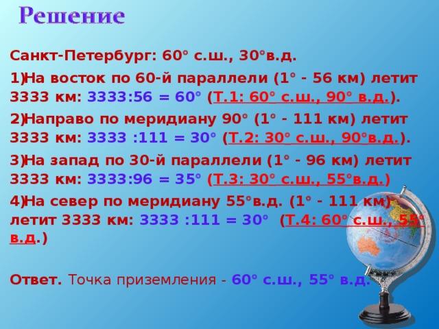 Санкт-Петербург: 60  с.ш., 30  в.д. На восток по 60-й параллели (1  - 56 км) летит 3333 км: 3333:56 = 60   ( Т.1: 60  с.ш., 90  в.д. ). Направо по меридиану 90  (1  - 111 км) летит 3333 км: 3333 :111 = 30   ( Т.2: 30  с.ш., 90  в.д. ). На запад по 30-й параллели (1  - 96 км) летит 3333 км: 3333:96 = 35   ( Т.3: 30  с.ш., 55  в.д. ) На север по меридиану 55  в.д. (1  - 111 км) летит 3333 км: 3333 :111 = 30   ( Т.4: 60  с.ш., 55  в.д .)  Ответ. Точка приземления - 60  с.ш., 55  в.д.