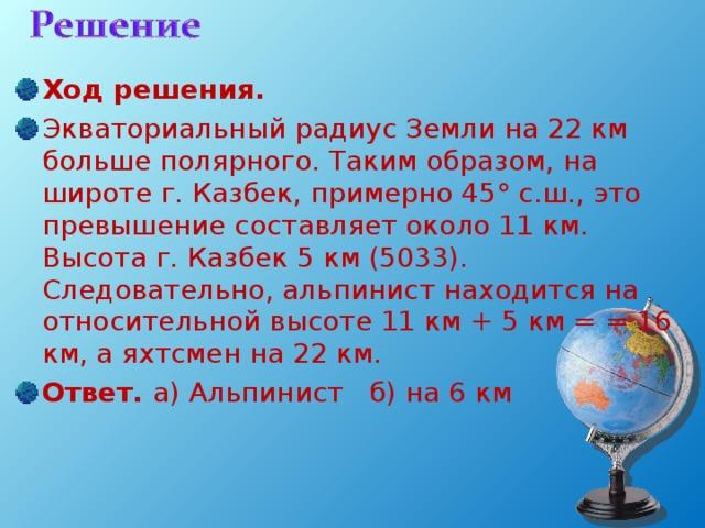 Ход решения. Экваториальный радиус Земли на 22 км больше полярного. Таким образом, на широте г. Казбек, примерно 45° с.ш., это превышение составляет около 11 км. Высота г. Казбек 5 км (5033). Следовательно, альпинист находится на относительной высоте 11 км + 5 км = = 16 км, а яхтсмен на 22 км. Ответ. а) Альпинист б) на 6 км