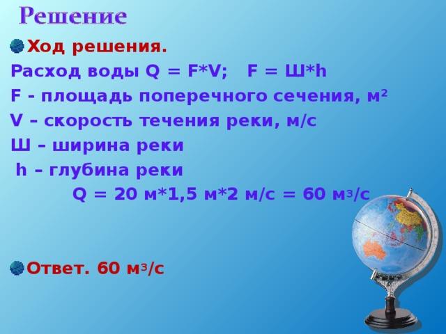 Ход решения. Расход воды Q = F*V; F = Ш*h F - площадь поперечного сечения, м² V – скорость течения реки, м/с Ш – ширина реки  h – глубина реки Q = 20 м*1,5 м*2 м/с = 60 м 3 /с   Ответ. 60 м 3 /с