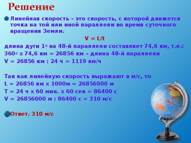 Линейная скорость – это скорость, с которой движется точка на той или иной параллели во время суточного вращения Земли. V = L/t длина дуги 1 0 на 48-й параллели составляет 74,6 км, т.е.: 360 0 х 74,6 км = 26856 км – длина 48-й параллели V = 26856 км : 24 ч = 1119 км/ч  Так как линейную скорость выражают в м/с, то L = 26856 км х 1000м = 26856000 м T = 24 ч х 60 мин. х 60 сек = 86400 с V = 26856000 м : 86400 с = 310 м/с Ответ. 310 м/с
