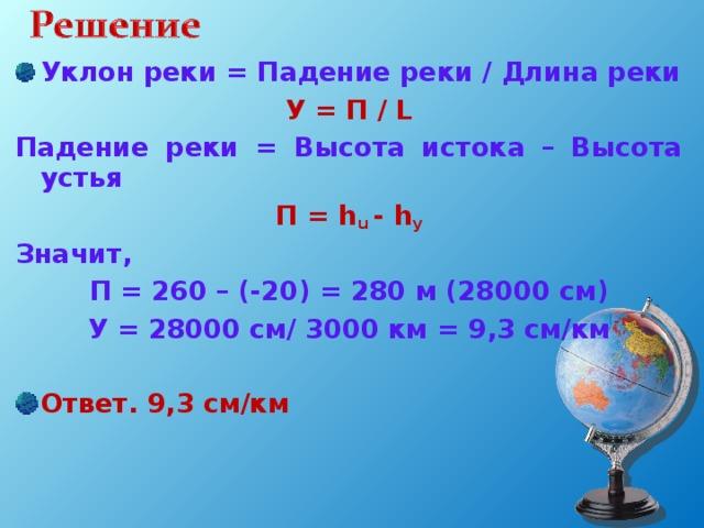 Уклон реки = Падение реки / Длина реки У = П / L Падение реки = Высота истока – Высота устья П = h u - h у Значит, П = 260 – (-20) = 280 м (28000 см) У = 28000 см/ 3000 км = 9,3 см/км  Ответ. 9,3 см/км
