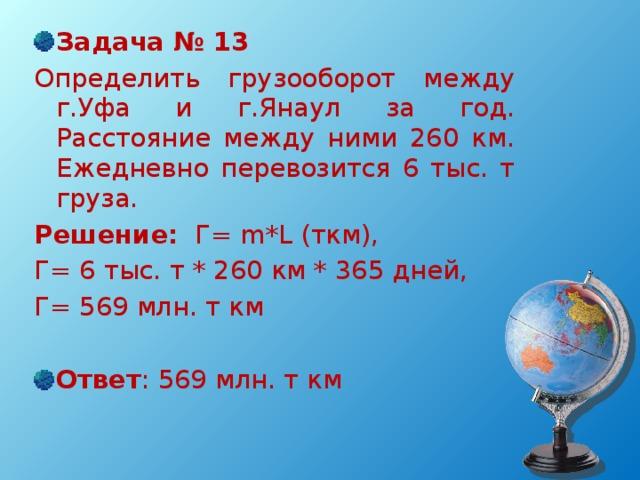 Задача № 13 Определить грузооборот между г.Уфа и г.Янаул за год. Расстояние между ними 260 км. Ежедневно перевозится 6 тыс. т груза. Решение: Г= m * L ( ткм),  Г= 6 тыс. т * 260 км * 365 дней, Г= 569 млн. т км Ответ : 569 млн. т км