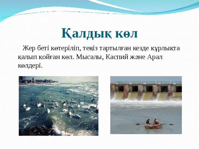 Қалдық көл  Жер беті көтеріліп, теңіз тартылған кезде құрлықта қалып қойған көл. Мысалы, Каспий және Арал көлдері.