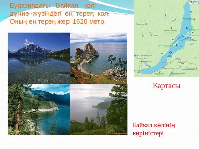Еуразиядағы Байкал көлі - дүние жүзіндегі ең терең көл. Оның ең терең жері 1620 метр . Картасы Байкал көлінің көріністері
