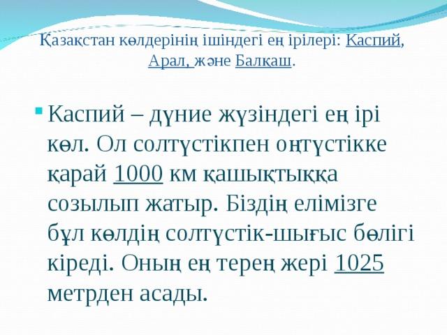 Қазақстан көлдерінің ішіндегі ең ірілері: Каспий , Арал, және Балқаш .