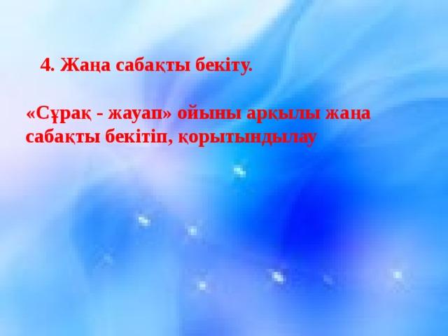 4. Жаңа сабақты бекіту.  «Сұрақ - жауап» ойыны арқылы жаңа сабақты бекітіп, қорытындылау    3. Сергіту сәті:    1 . б  6 . б 2 . с 7 . а 3 . б 8 . б 4 . б  9 . а 5 . а 10 . с