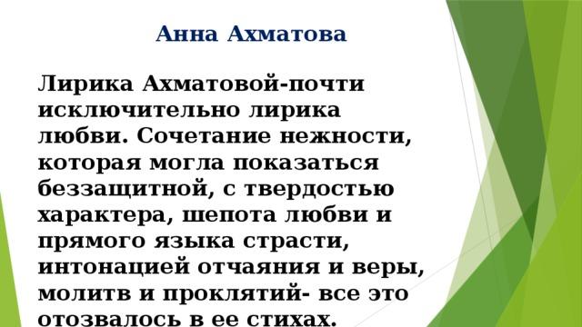 Анна Ахматова Лирика Ахматовой-почти исключительно лирика любви. Сочетание нежности, которая могла показаться беззащитной, с твердостью характера, шепота любви и прямого языка страсти, интонацией отчаяния и веры, молитв и проклятий- все это отозвалось в ее стихах.