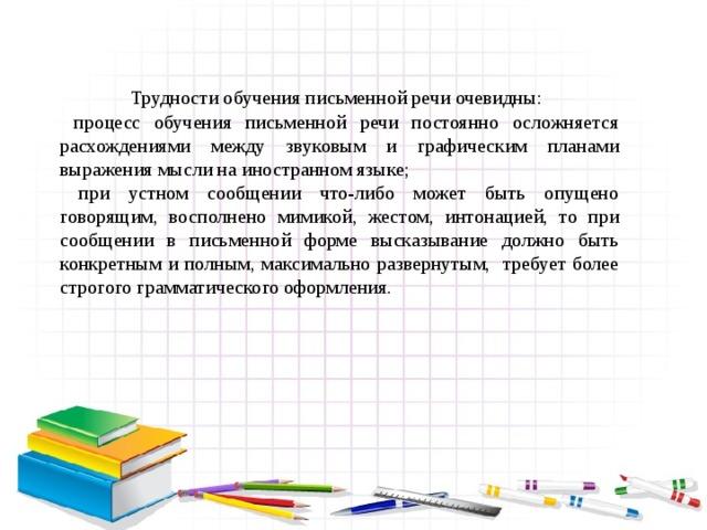 Трудности обучения письменной речи очевидны:  процесс обучения письменной речи постоянно осложняется расхождениями между звуковым и графическим планами выражения мысли на иностранном языке;  при устном сообщении что-либо может быть опущено говорящим, восполнено мимикой, жестом, интонацией, то при сообщении в письменной форме высказывание должно быть конкретным и полным, максимально развернутым, требует более строгого грамматического оформления.
