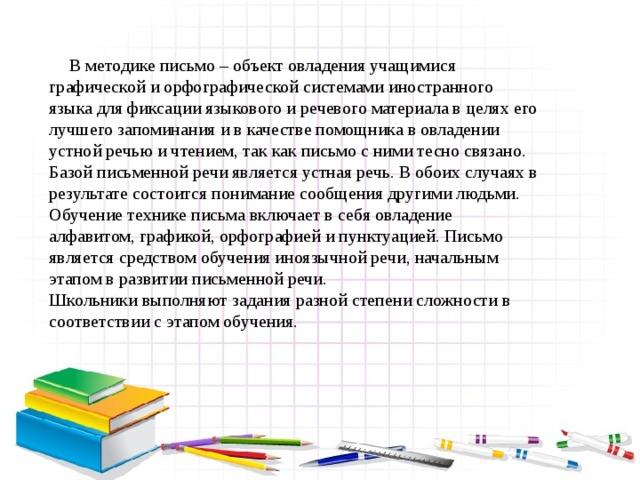 В методике письмо – объект овладения учащимися графической и орфографической системами иностранного языка для фиксации языкового и речевого материала в целях его лучшего запоминания и в качестве помощника в овладении устной речью и чтением, так как письмо с ними тесно связано. Базой письменной речи является устная речь. В обоих случаях в результате состоится понимание сообщения другими людьми. Обучение технике письма включает в себя овладение алфавитом, графикой, орфографией и пунктуацией. Письмо является средством обучения иноязычной речи, начальным этапом в развитии письменной речи. Школьники выполняют задания разной степени сложности в соответствии с этапом обучения.