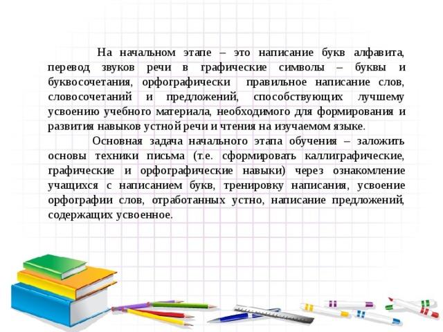 На начальном этапе – это написание букв алфавита, перевод звуков речи в графические символы – буквы и буквосочетания, орфографически правильное написание слов, словосочетаний и предложений, способствующих лучшему усвоению учебного материала, необходимого для формирования и развития навыков устной речи и чтения на изучаемом языке.  Основная задача начального этапа обучения – заложить основы техники письма (т.е. сформировать каллиграфические, графические и орфографические навыки) через ознакомление учащихся с написанием букв, тренировку написания, усвоение орфографии слов, отработанных устно, написание предложений, содержащих усвоенное.