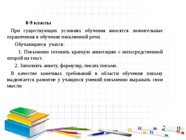 8-9 классы  При существующих условиях обучения вносятся значительные ограничения в обучение письменной речи.  Обучающиеся учатся:  1. Письменно готовить краткую аннотацию с непосредственной опорой на текст.  2. Заполнять анкету, формуляр, писать письмо.  В качестве конечных требований в области обучения письму выдвигается развитие у учащихся умений письменно выражать свои мысли
