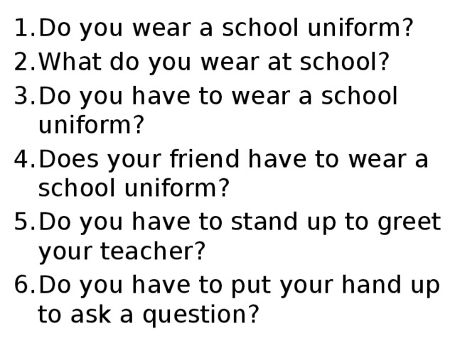 Do you wear a school uniform? What do you wear at school? Do you have to wear a school uniform? Does your friend have to wear a school uniform? Do you have to stand up to greet your teacher? Do you have to put your hand up to ask a question?