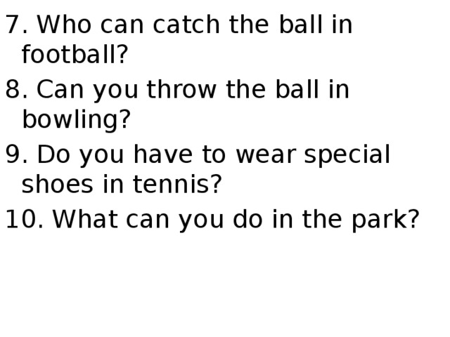 7. Who can catch the ball in football? 8. Can you throw the ball in bowling? 9. Do you have to wear special shoes in tennis? 10. What can you do in the park?