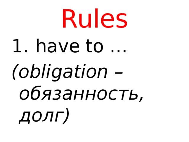 Rules  have to … (obligation – обязанность, долг)