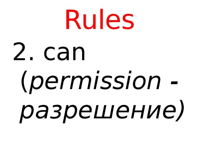 Rules 2. can ( permission - разрешение)