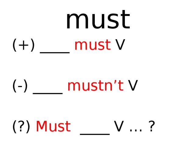 must (+) ____ must V (-) ____ mustn't V (?) Must ____ V … ?