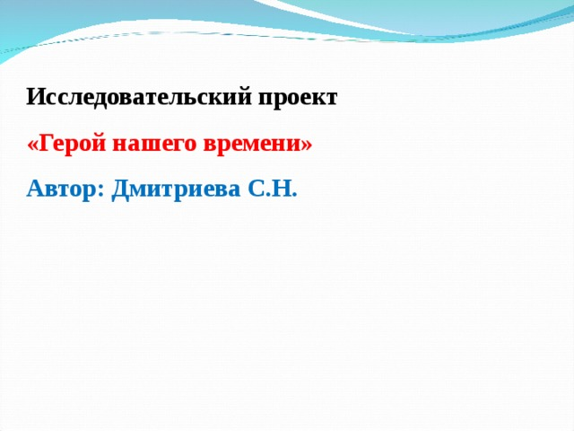 Исследовательский проект «Герой нашего времени» Автор: Дмитриева С.Н.