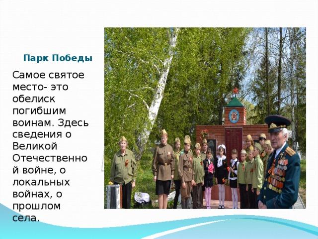 Парк Победы Самое святое место- это обелиск погибшим воинам. Здесь сведения о Великой Отечественной войне, о локальных войнах, о прошлом села.