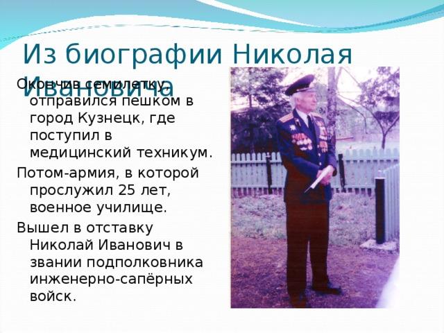 Из биографии Николая Ивановича Окончив семилетку, отправился пешком в город Кузнецк, где поступил в медицинский техникум. Потом-армия, в которой прослужил 25 лет, военное училище. Вышел в отставку Николай Иванович в звании подполковника инженерно-сапёрных войск.