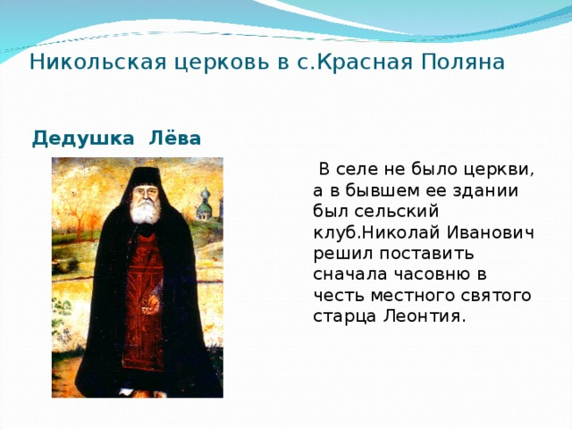 Никольская церковь в с.Красная Поляна Дедушка Лёва  В селе не было церкви, а в бывшем ее здании был сельский клуб.Николай Иванович решил поставить сначала часовню в честь местного святого старца Леонтия.