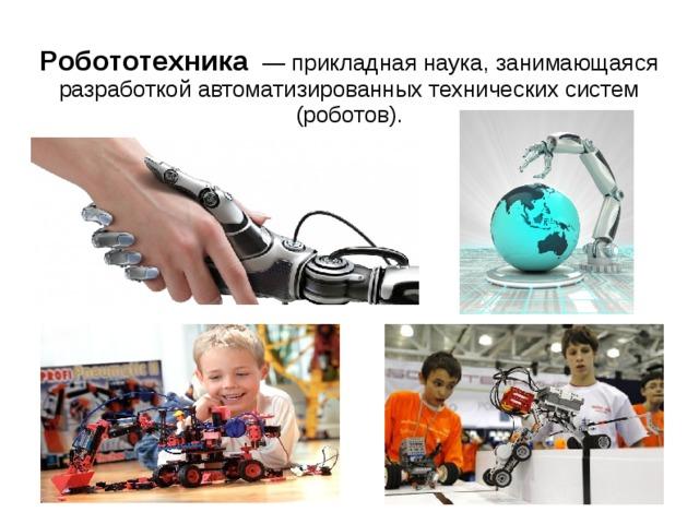 Робототехника  — прикладная наука, занимающаяся разработкой автоматизированных технических систем (роботов).