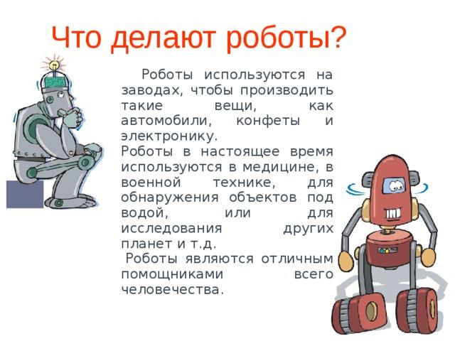 Что делают роботы?  Роботы используются на заводах, чтобы производить такие вещи, как автомобили, конфеты и электронику. Роботы в настоящее время используются в медицине, в военной технике, для обнаружения объектов под водой, или для исследования других планет и т.д.  Роботы являются отличным помощниками всего человечества.