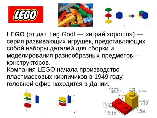 LEGO (от дат. Leg Godt — «играй хорошо») — серия развивающих игрушек, представляющих собой наборы деталей для сборки и моделирования разнообразных предметов — конструкторов. Компания LEGO начала производство пластмассовых кирпичиков в 1949 году, головной офис находится в Дании.