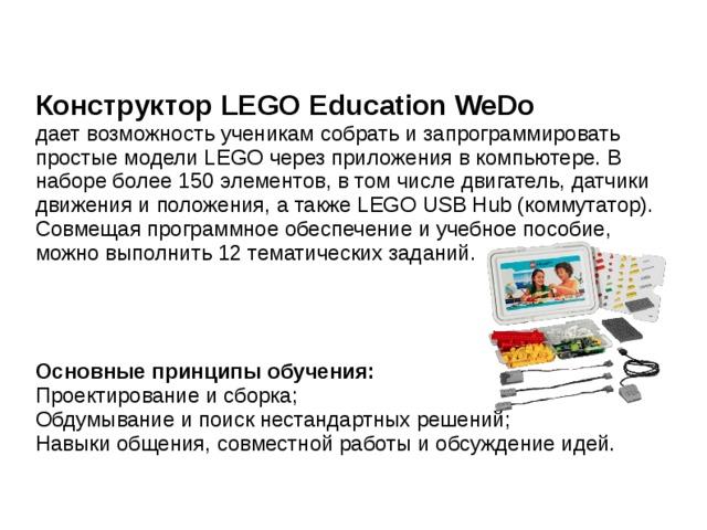 Конструктор LEGO Education WeDo  дает возможность ученикам собрать и запрограммировать простые модели LEGO через приложения в компьютере. В наборе более 150 элементов, в том числе двигатель, датчики движения и положения, а также LEGO USB Hub (коммутатор). Совмещая программное обеспечение и учебное пособие, можно выполнить 12 тематических заданий. Основные принципы обучения: Проектирование и сборка; Обдумывание и поиск нестандартных решений; Навыки общения, совместной работы и обсуждение идей.