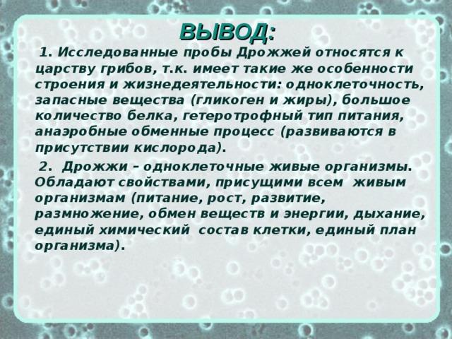 ВЫВОД:  1. Исследованные пробы Дрожжей относятся к царству грибов, т.к. имеет такие же особенности строения и жизнедеятельности: одноклеточность, запасные вещества (гликоген и жиры), большое количество белка, гетеротрофный тип питания, анаэробные обменные процесс (развиваются в присутствии кислорода).  2. Дрожжи – одноклеточные живые организмы. Обладают свойствами, присущими всем живым организмам (питание, рост, развитие, размножение, обмен веществ и энергии, дыхание, единый химический состав клетки, единый план организма).