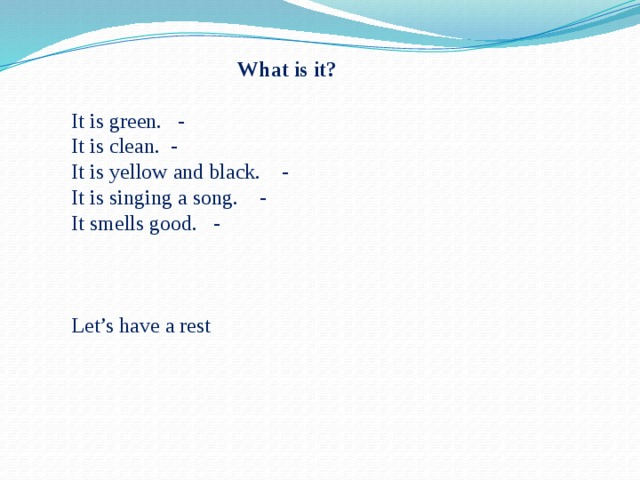 What is it? It is green. - It is clean. - It is yellow and black. - It is singing a song. - It smells good. - Let's have a rest