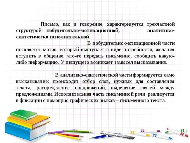 Письмо, как и говорение, характеризуется трехчастной структурой: побудительно-мотивационной, аналитико-синтетическо исполнительной .  В побудительно-мотивационной части появляется мотив, который выступает в виде потребности, желания вступить в общение, что-то передать письменно, сообщить какую-либо информацию. У пишущего возникает замысел высказывания.      В аналитико-синтетической части формируется само высказывание: происходит отбор слов, нужных для составления текста, распределение предложений, выделение связей между предложениями. Исполнительная часть письменной речи реализуется в фиксации с помощью графических знаков – письменного текста.
