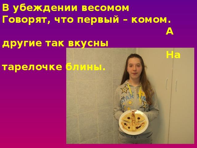 В убеждении весомом  Говорят, что первый – комом.  А другие так вкусны  На тарелочке блины.
